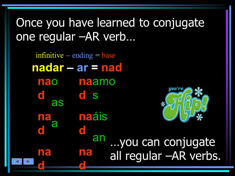 o= Base Infinitive -ARHabl verbs in Spanish Conjugating regular is a pattern.