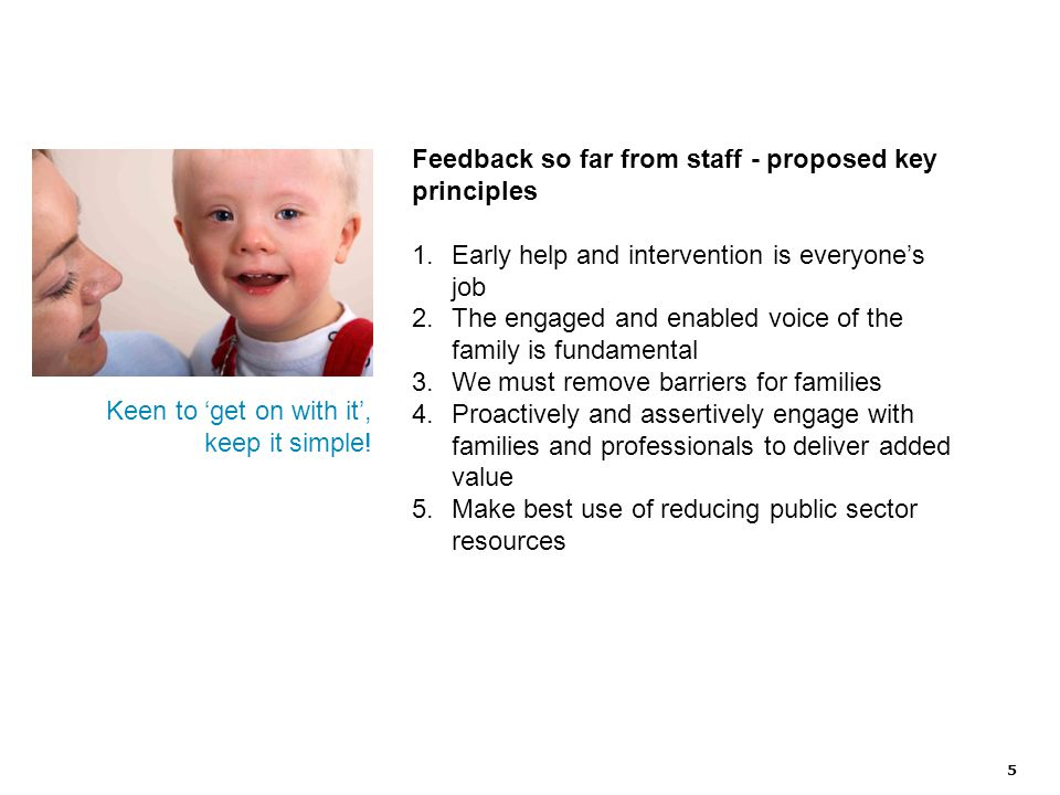 5 Feedback so far from staff - proposed key principles 1.Early help and intervention is everyone's job 2.The engaged and enabled voice of the family is fundamental 3.We must remove barriers for families 4.Proactively and assertively engage with families and professionals to deliver added value 5.Make best use of reducing public sector resources Keen to 'get on with it', keep it simple!