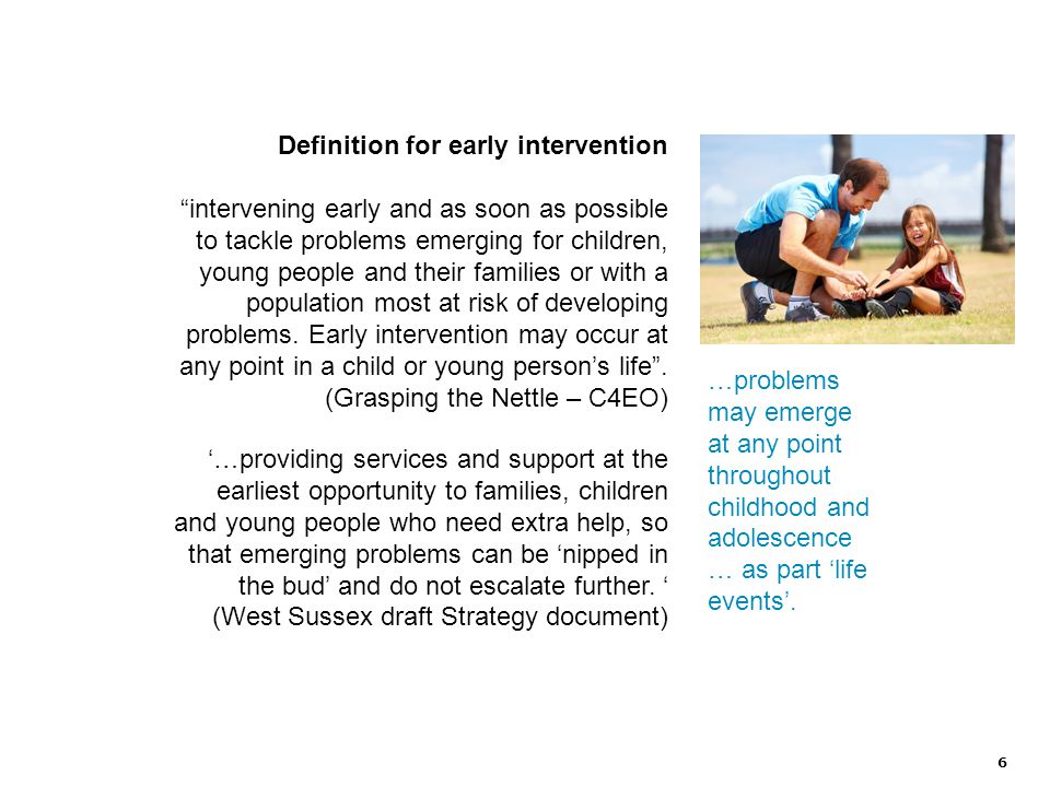 6 Definition for early intervention intervening early and as soon as possible to tackle problems emerging for children, young people and their families or with a population most at risk of developing problems.