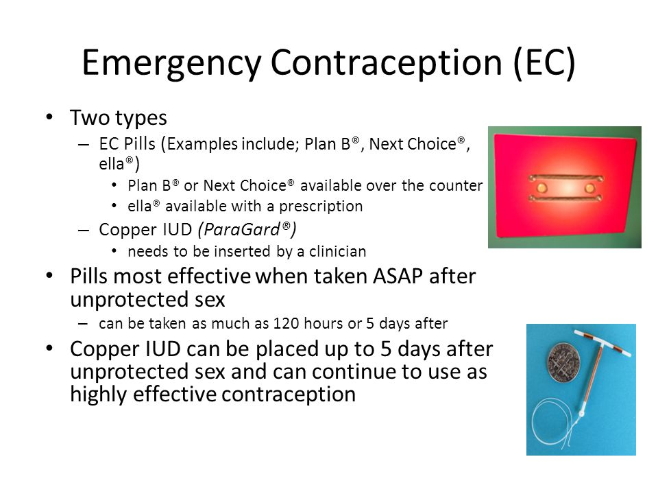 Emergency Contraception (EC) Two types – EC Pills (E xamples include; Plan B®, Next Choice®, ella® ) Plan B® or Next Choice® available over the counter ella® available with a prescription – Copper IUD (ParaGard®) needs to be inserted by a clinician Pills most effective when taken ASAP after unprotected sex – can be taken as much as 120 hours or 5 days after Copper IUD can be placed up to 5 days after unprotected sex and can continue to use as highly effective contraception