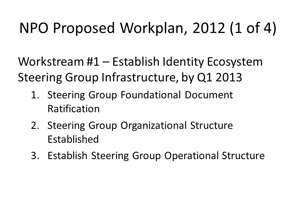 NPO Proposed Workplan, 2012 (1 of 4) Workstream #1 – Establish Identity Ecosystem Steering Group Infrastructure, by Q Steering Group Foundational Document Ratification 2.Steering Group Organizational Structure Established 3.Establish Steering Group Operational Structure