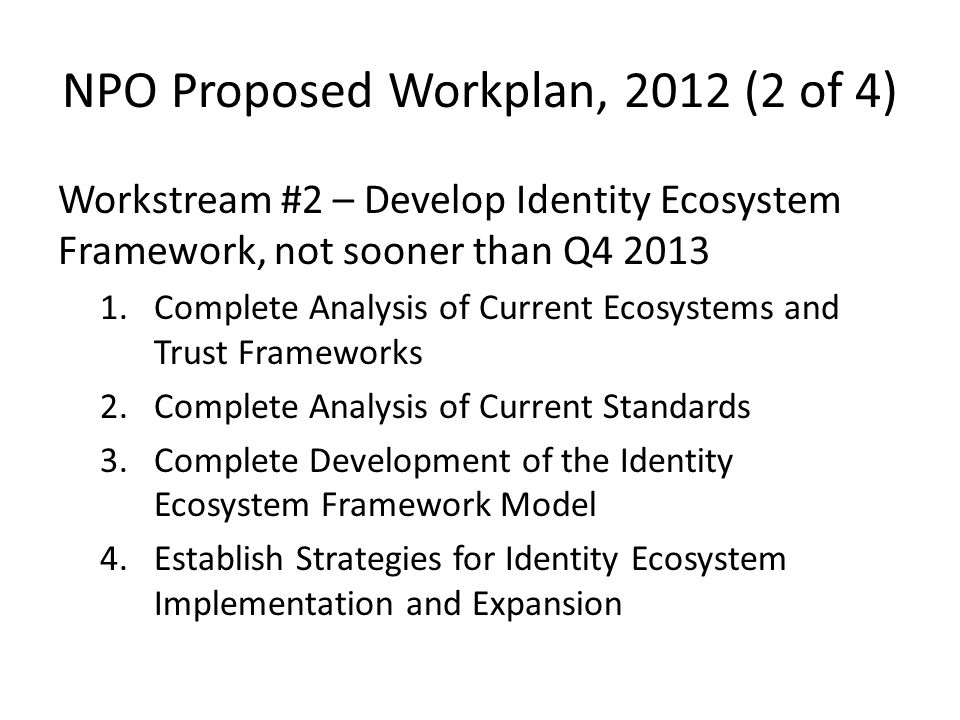 NPO Proposed Workplan, 2012 (2 of 4) Workstream #2 – Develop Identity Ecosystem Framework, not sooner than Q Complete Analysis of Current Ecosystems and Trust Frameworks 2.Complete Analysis of Current Standards 3.Complete Development of the Identity Ecosystem Framework Model 4.Establish Strategies for Identity Ecosystem Implementation and Expansion