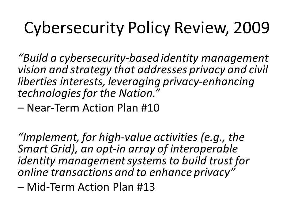 Cybersecurity Policy Review, 2009 Build a cybersecurity-based identity management vision and strategy that addresses privacy and civil liberties interests, leveraging privacy-enhancing technologies for the Nation. – Near-Term Action Plan #10 Implement, for high-value activities (e.g., the Smart Grid), an opt-in array of interoperable identity management systems to build trust for online transactions and to enhance privacy – Mid-Term Action Plan #13