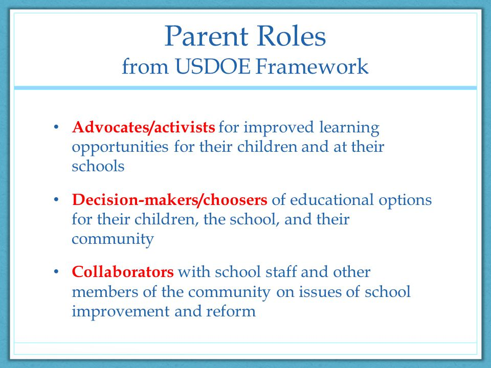 Parent Roles from USDOE Framework Advocates/activists for improved learning opportunities for their children and at their schools Decision-makers/choosers of educational options for their children, the school, and their community Collaborators with school staff and other members of the community on issues of school improvement and reform