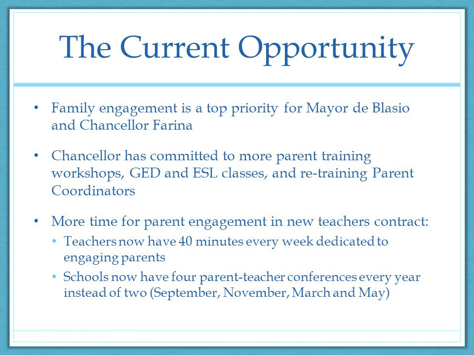 The Current Opportunity Family engagement is a top priority for Mayor de Blasio and Chancellor Farina Chancellor has committed to more parent training workshops, GED and ESL classes, and re-training Parent Coordinators More time for parent engagement in new teachers contract: Teachers now have 40 minutes every week dedicated to engaging parents Schools now have four parent-teacher conferences every year instead of two (September, November, March and May)