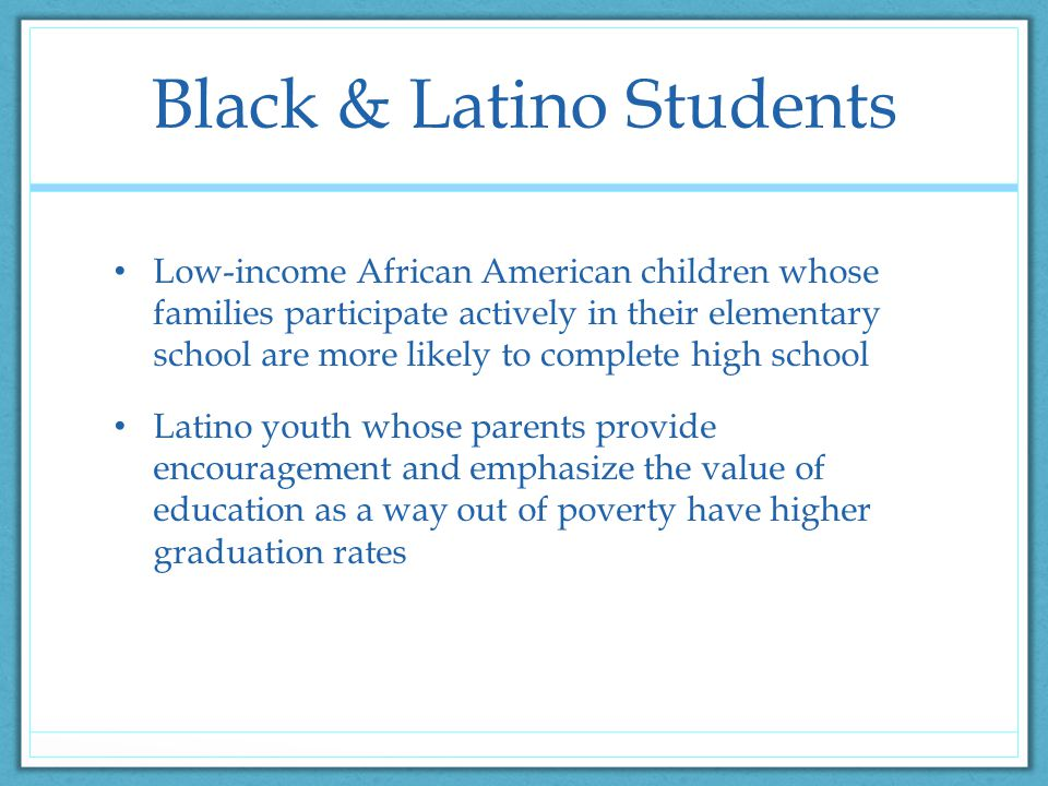 Black & Latino Students Low-income African American children whose families participate actively in their elementary school are more likely to complete high school Latino youth whose parents provide encouragement and emphasize the value of education as a way out of poverty have higher graduation rates