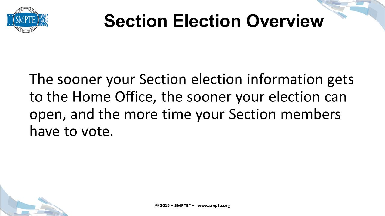 Section Election Overview © 2015 SMPTE®   The sooner your Section election information gets to the Home Office, the sooner your election can open, and the more time your Section members have to vote.