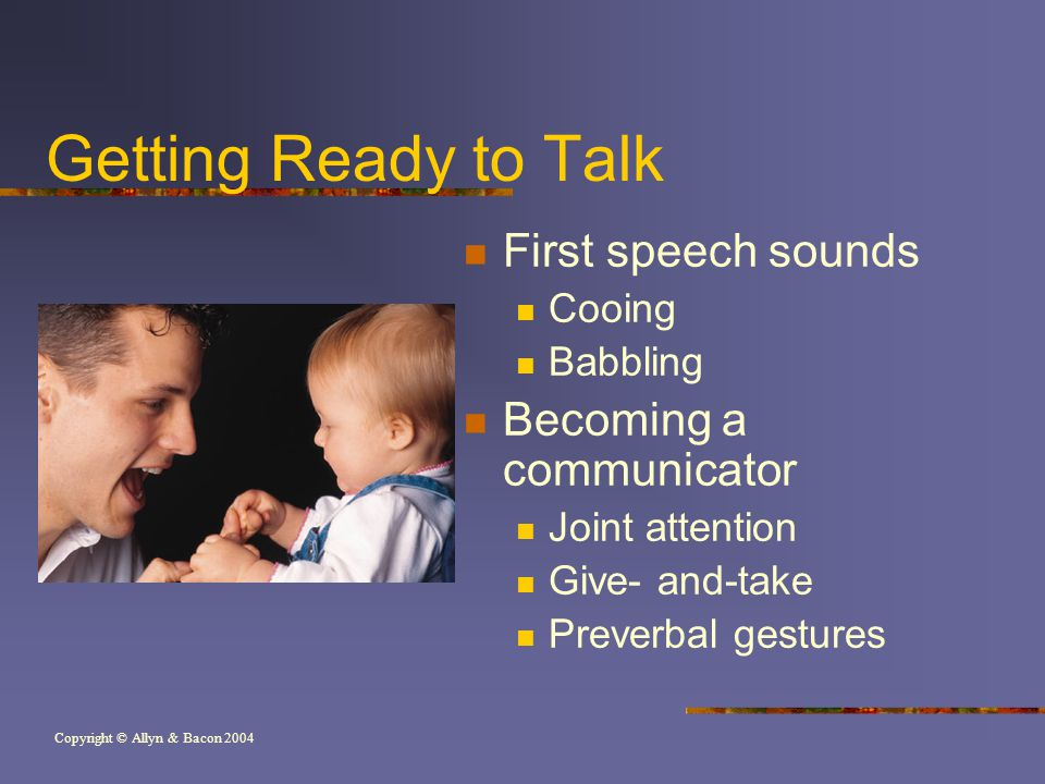 Copyright © Allyn & Bacon 2004 Getting Ready to Talk First speech sounds Cooing Babbling Becoming a communicator Joint attention Give- and-take Preverbal gestures