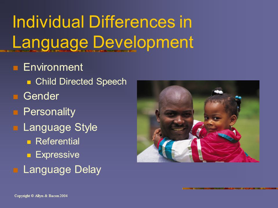 Copyright © Allyn & Bacon 2004 Individual Differences in Language Development Environment Child Directed Speech Gender Personality Language Style Referential Expressive Language Delay