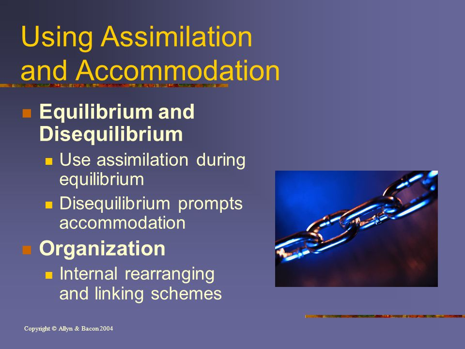 Copyright © Allyn & Bacon 2004 Using Assimilation and Accommodation Equilibrium and Disequilibrium Use assimilation during equilibrium Disequilibrium prompts accommodation Organization Internal rearranging and linking schemes