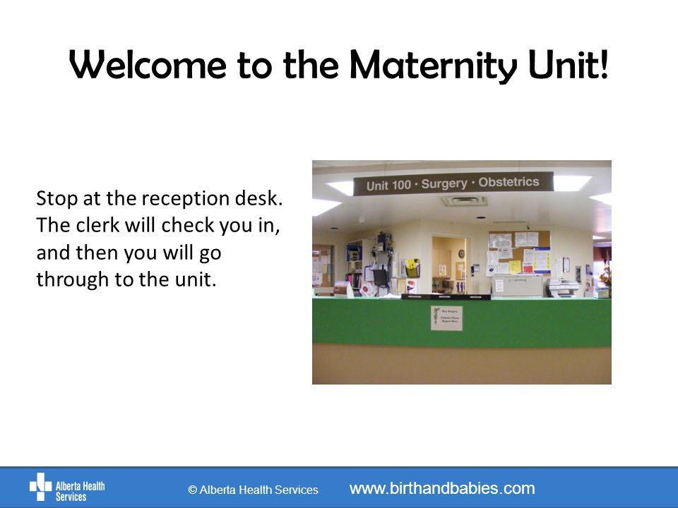 Welcome to the Maternity Unit. Stop at the reception desk.