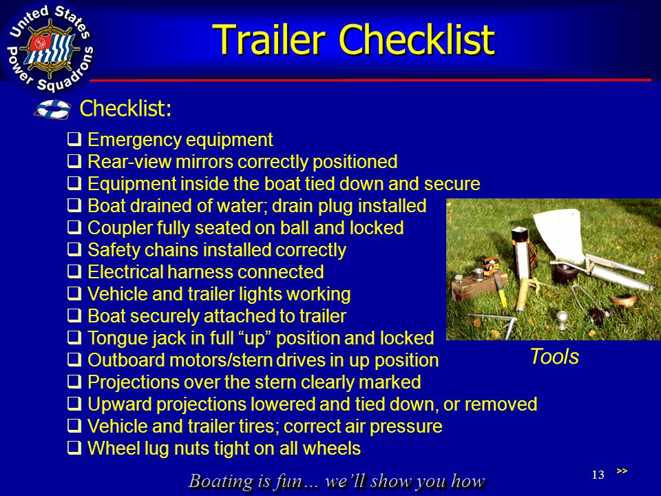 Boating is fun… we'll show you how Trailer Checklist >>  Emergency equipment  Rear-view mirrors correctly positioned  Equipment inside the boat tied down and secure  Boat drained of water; drain plug installed  Coupler fully seated on ball and locked  Safety chains installed correctly  Electrical harness connected  Vehicle and trailer lights working  Boat securely attached to trailer  Tongue jack in full up position and locked  Outboard motors/stern drives in up position  Projections over the stern clearly marked  Upward projections lowered and tied down, or removed  Vehicle and trailer tires; correct air pressure  Wheel lug nuts tight on all wheels 13 Checklist: Tools