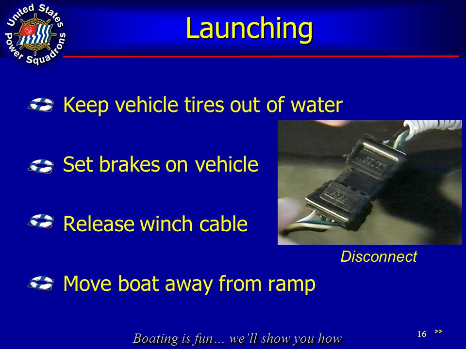 Boating is fun… we'll show you how Launching Keep vehicle tires out of water Set brakes on vehicle Release winch cable Move boat away from ramp >> 16 Disconnect