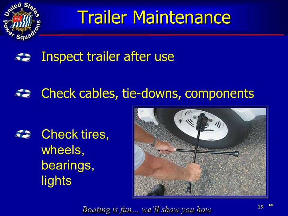 Boating is fun… we'll show you how Trailer Maintenance Inspect trailer after use Check cables, tie-downs, components >> 19 Check tires, wheels, bearings, lights