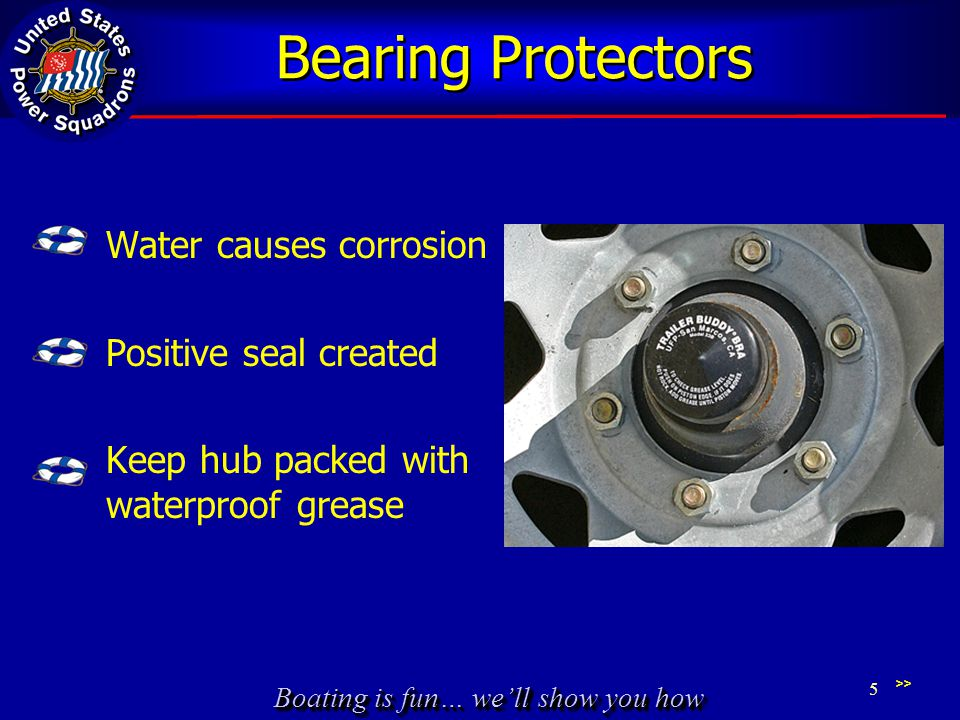 Boating is fun… we'll show you how Bearing Protectors Water causes corrosion Positive seal created Keep hub packed with waterproof grease >> 5