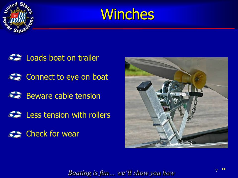 Boating is fun… we'll show you how Winches Loads boat on trailer Connect to eye on boat Beware cable tension Less tension with rollers Check for wear >> 7
