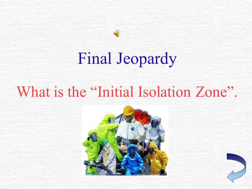 FINAL JEOPARDY An area surrounding the incident in which persons may be exposed to dangerous (upwind) and life threatening (downwind) concentrations of material.