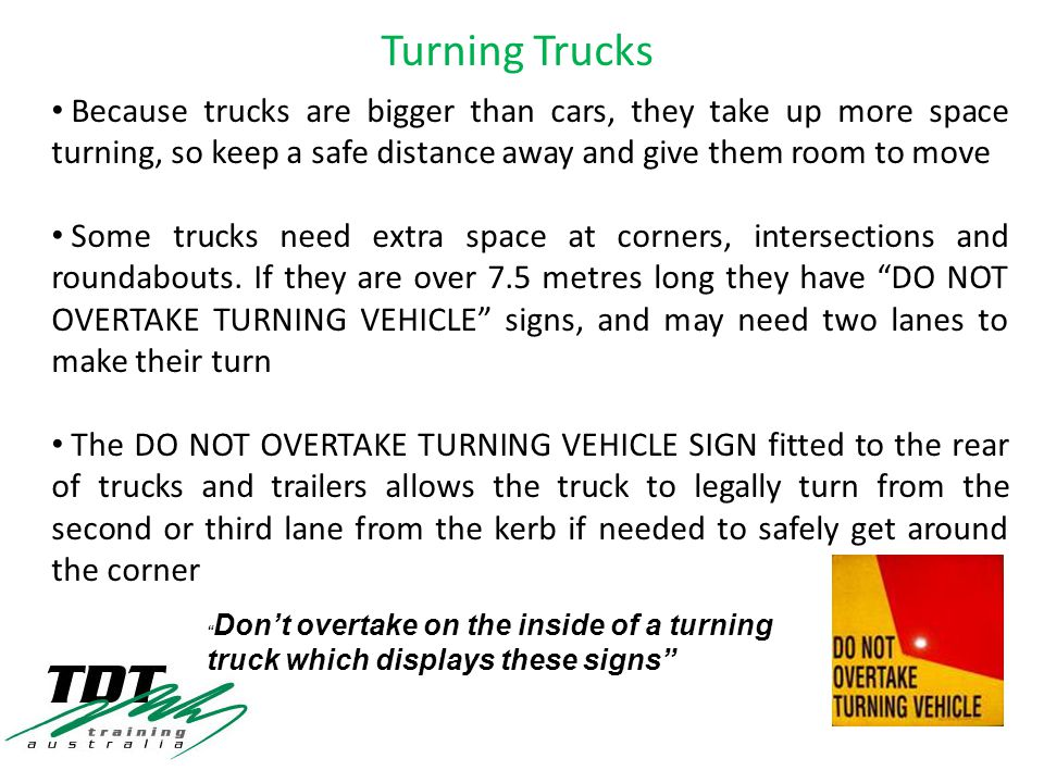 Because trucks are bigger than cars, they take up more space turning, so keep a safe distance away and give them room to move Some trucks need extra space at corners, intersections and roundabouts.