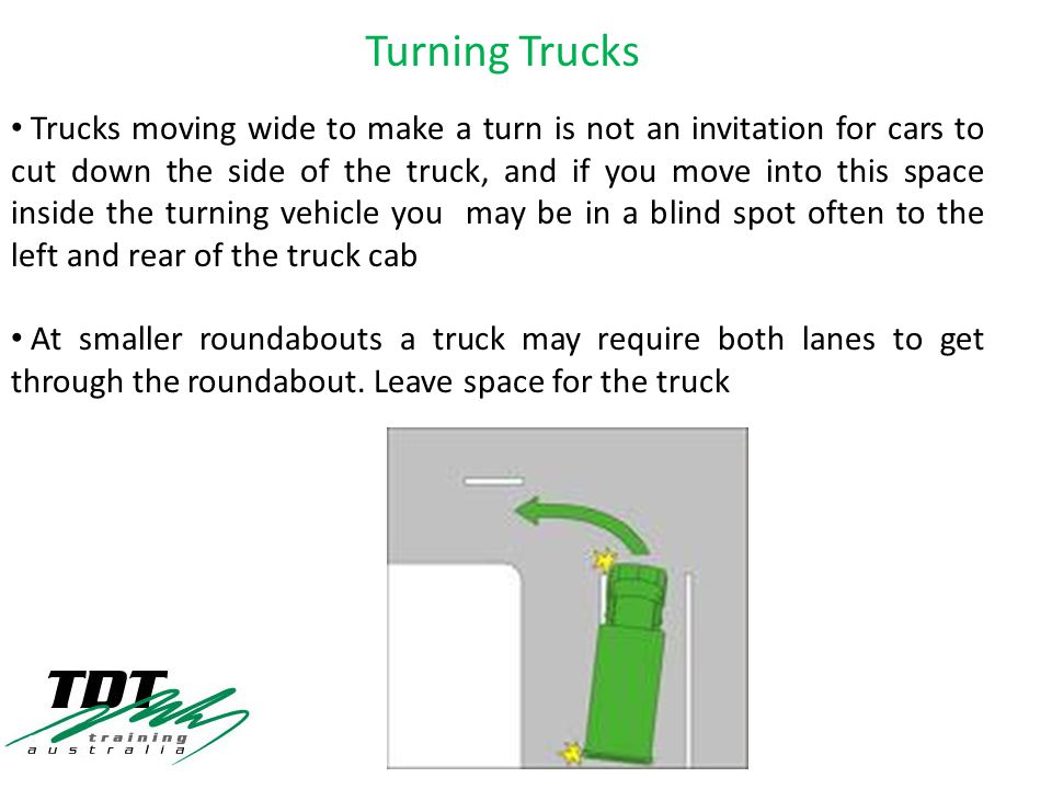 Trucks moving wide to make a turn is not an invitation for cars to cut down the side of the truck, and if you move into this space inside the turning vehicle you may be in a blind spot often to the left and rear of the truck cab At smaller roundabouts a truck may require both lanes to get through the roundabout.