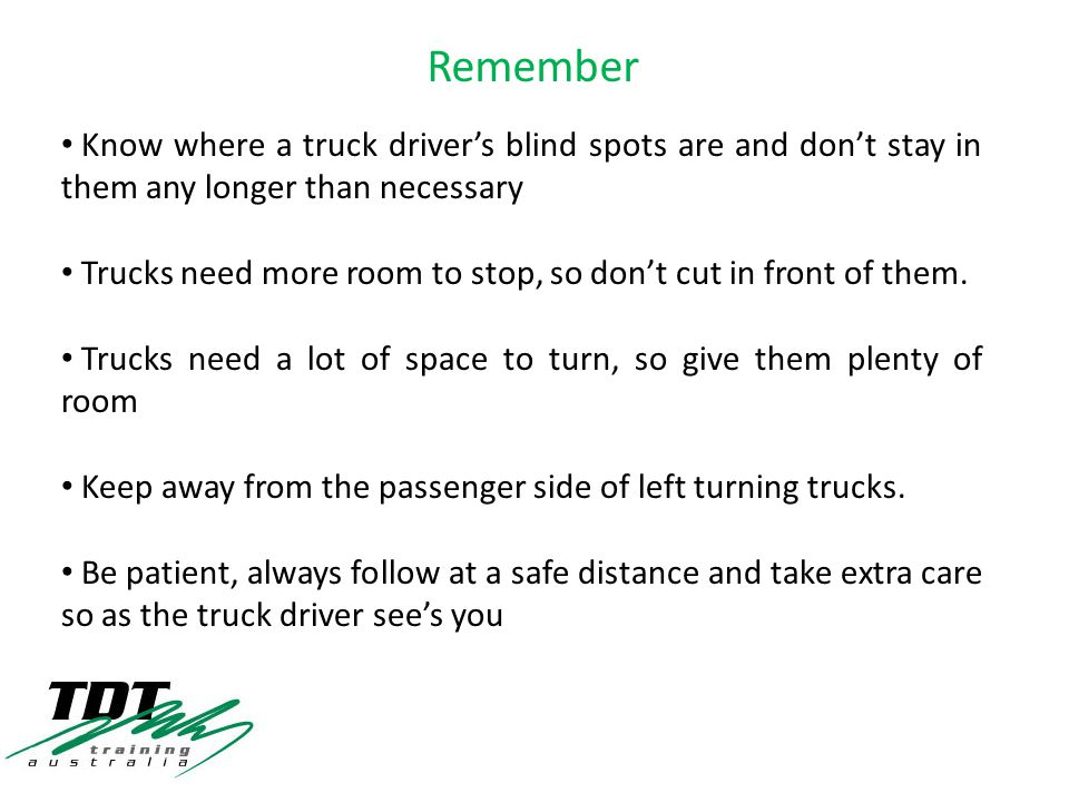 Know where a truck driver's blind spots are and don't stay in them any longer than necessary Trucks need more room to stop, so don't cut in front of them.