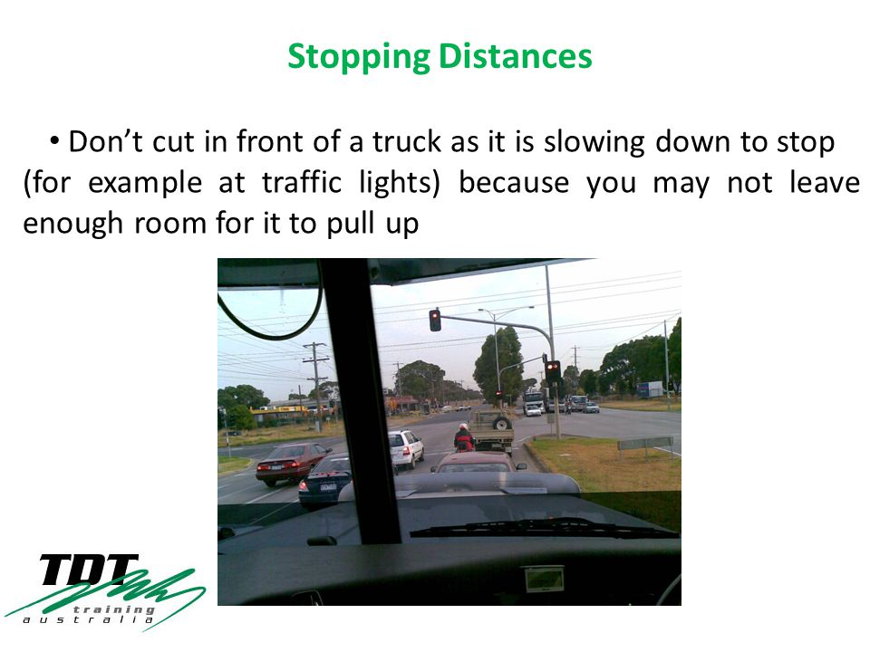 Don't cut in front of a truck as it is slowing down to stop (for example at traffic lights) because you may not leave enough room for it to pull up Stopping Distances