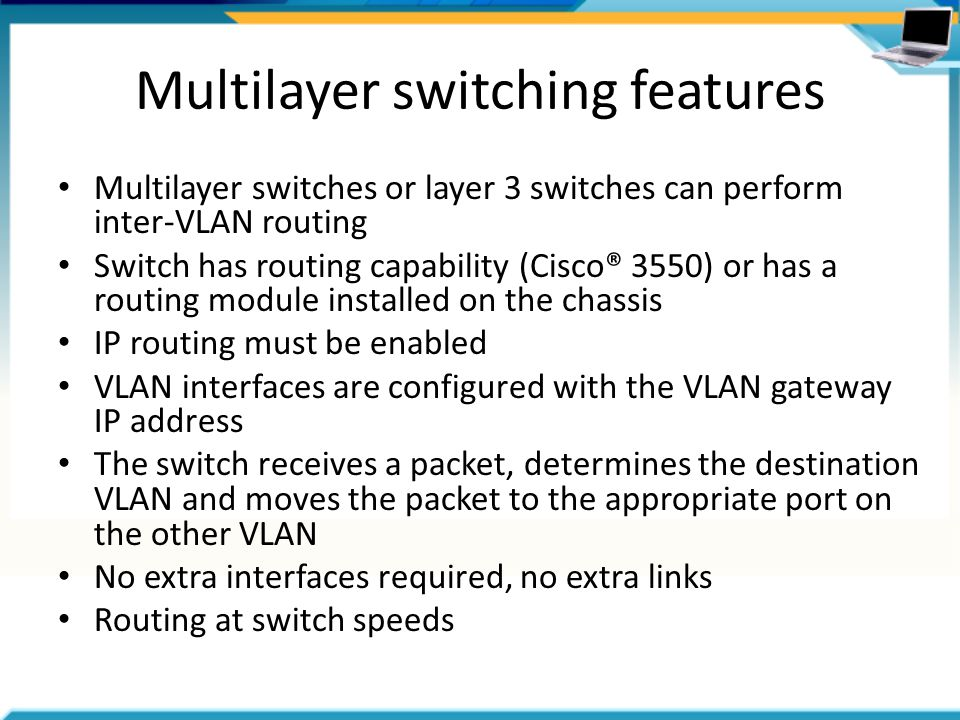 Multilayer switching features Multilayer switches or layer 3 switches can perform inter-VLAN routing Switch has routing capability (Cisco® 3550) or has a routing module installed on the chassis IP routing must be enabled VLAN interfaces are configured with the VLAN gateway IP address The switch receives a packet, determines the destination VLAN and moves the packet to the appropriate port on the other VLAN No extra interfaces required, no extra links Routing at switch speeds