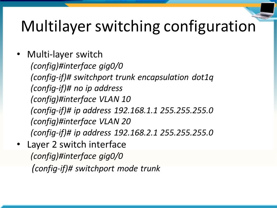 Multilayer switching configuration Multi-layer switch (config)#interface gig0/0 (config-if)# switchport trunk encapsulation dot1q (config-if)# no ip address (config)#interface VLAN 10 (config-if)# ip address (config)#interface VLAN 20 (config-if)# ip address Layer 2 switch interface (config)#interface gig0/0 ( config-if)# switchport mode trunk