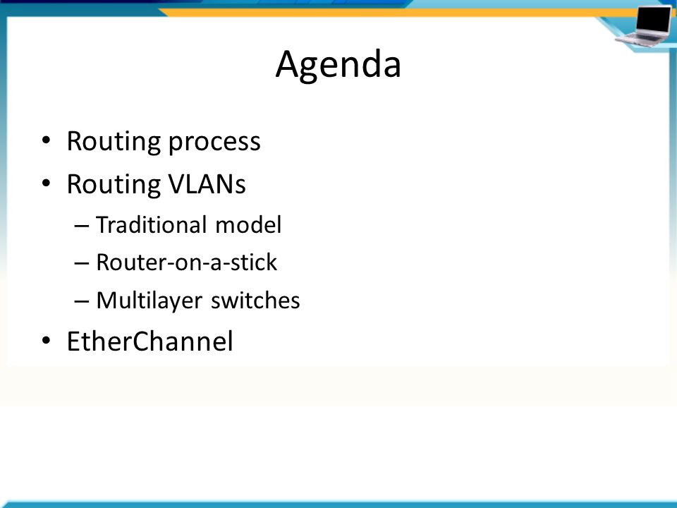 Agenda Routing process Routing VLANs – Traditional model – Router-on-a-stick – Multilayer switches EtherChannel