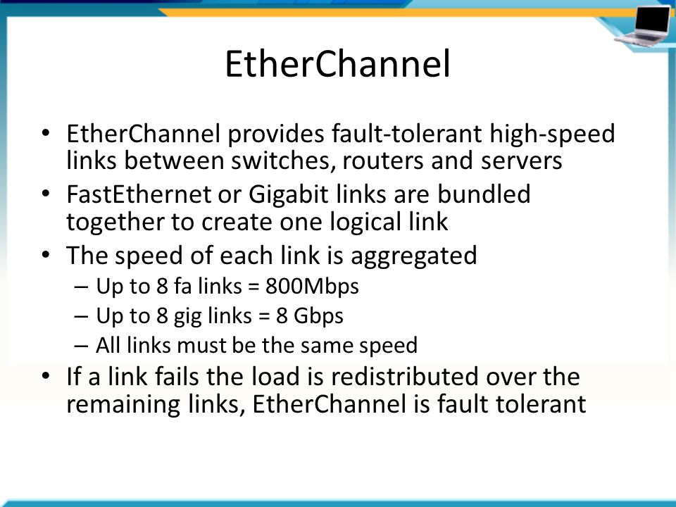 EtherChannel EtherChannel provides fault-tolerant high-speed links between switches, routers and servers FastEthernet or Gigabit links are bundled together to create one logical link The speed of each link is aggregated – Up to 8 fa links = 800Mbps – Up to 8 gig links = 8 Gbps – All links must be the same speed If a link fails the load is redistributed over the remaining links, EtherChannel is fault tolerant