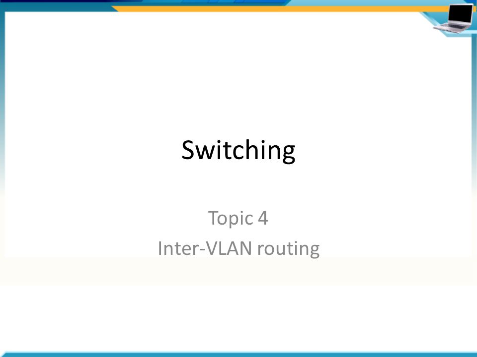 Switching Topic 4 Inter-VLAN routing
