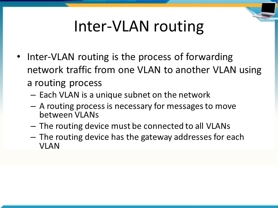 Inter-VLAN routing Inter-VLAN routing is the process of forwarding network traffic from one VLAN to another VLAN using a routing process – Each VLAN is a unique subnet on the network – A routing process is necessary for messages to move between VLANs – The routing device must be connected to all VLANs – The routing device has the gateway addresses for each VLAN