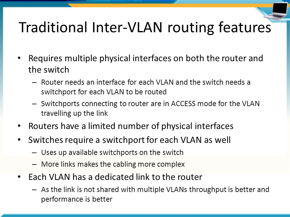 Traditional Inter-VLAN routing features Requires multiple physical interfaces on both the router and the switch – Router needs an interface for each VLAN and the switch needs a switchport for each VLAN to be routed – Switchports connecting to router are in ACCESS mode for the VLAN travelling up the link Routers have a limited number of physical interfaces Switches require a switchport for each VLAN as well – Uses up available switchports on the switch – More links makes the cabling more complex Each VLAN has a dedicated link to the router – As the link is not shared with multiple VLANs throughput is better and performance is better