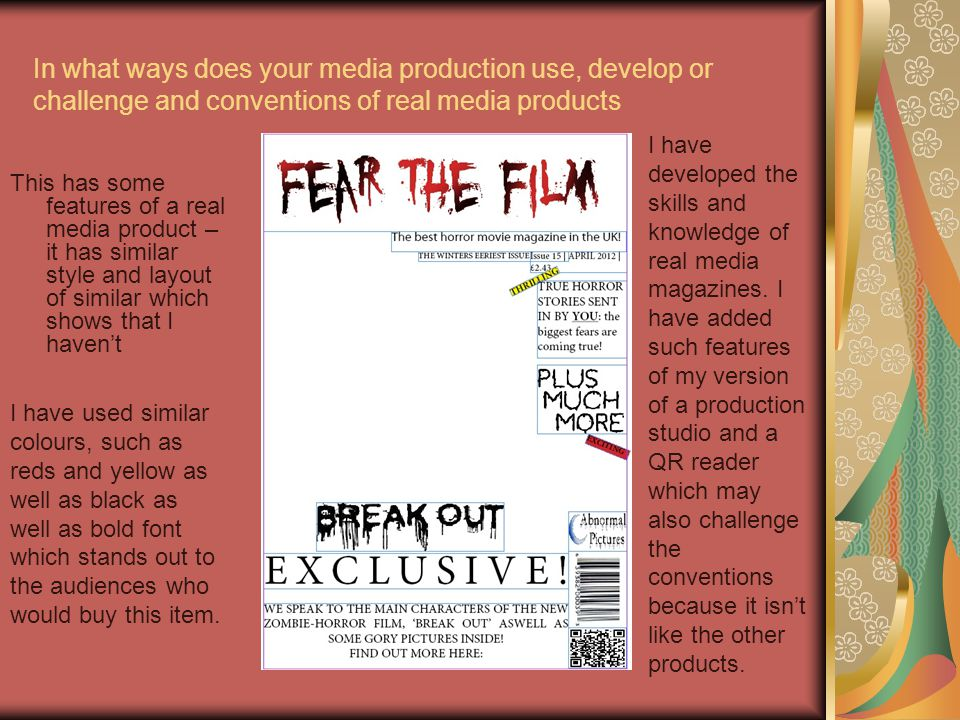 This has some features of a real media product – it has similar style and layout of similar which shows that I haven't In what ways does your media production use, develop or challenge and conventions of real media products I have developed the skills and knowledge of real media magazines.