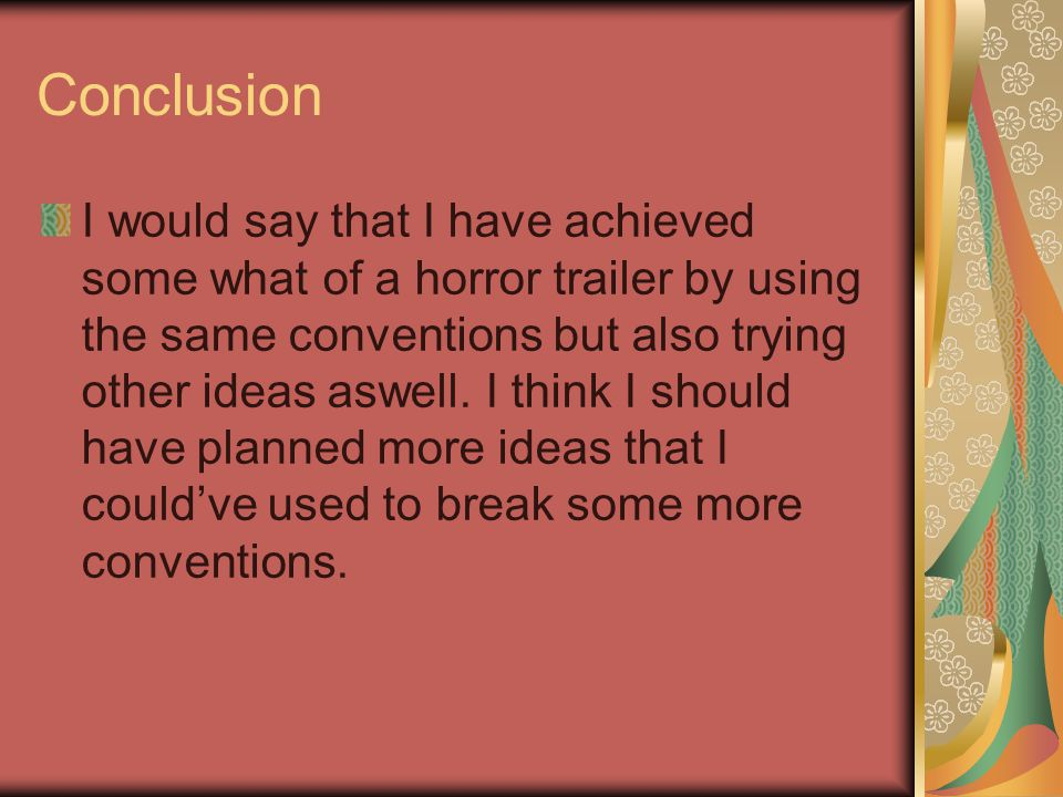 Conclusion I would say that I have achieved some what of a horror trailer by using the same conventions but also trying other ideas aswell.