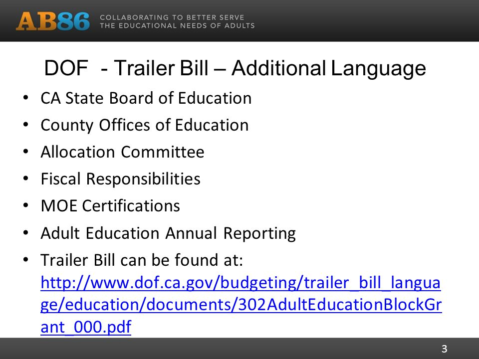 DOF - Trailer Bill – Additional Language CA State Board of Education County Offices of Education Allocation Committee Fiscal Responsibilities MOE Certifications Adult Education Annual Reporting Trailer Bill can be found at:   ge/education/documents/302AdultEducationBlockGr ant_000.pdf   ge/education/documents/302AdultEducationBlockGr ant_000.pdf 3