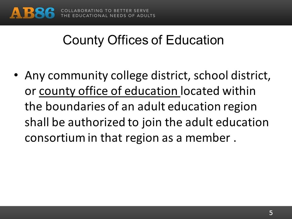 County Offices of Education Any community college district, school district, or county office of education located within the boundaries of an adult education region shall be authorized to join the adult education consortium in that region as a member.