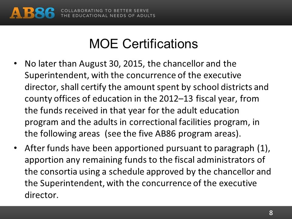 MOE Certifications No later than August 30, 2015, the chancellor and the Superintendent, with the concurrence of the executive director, shall certify the amount spent by school districts and county offices of education in the 2012–13 fiscal year, from the funds received in that year for the adult education program and the adults in correctional facilities program, in the following areas (see the five AB86 program areas).