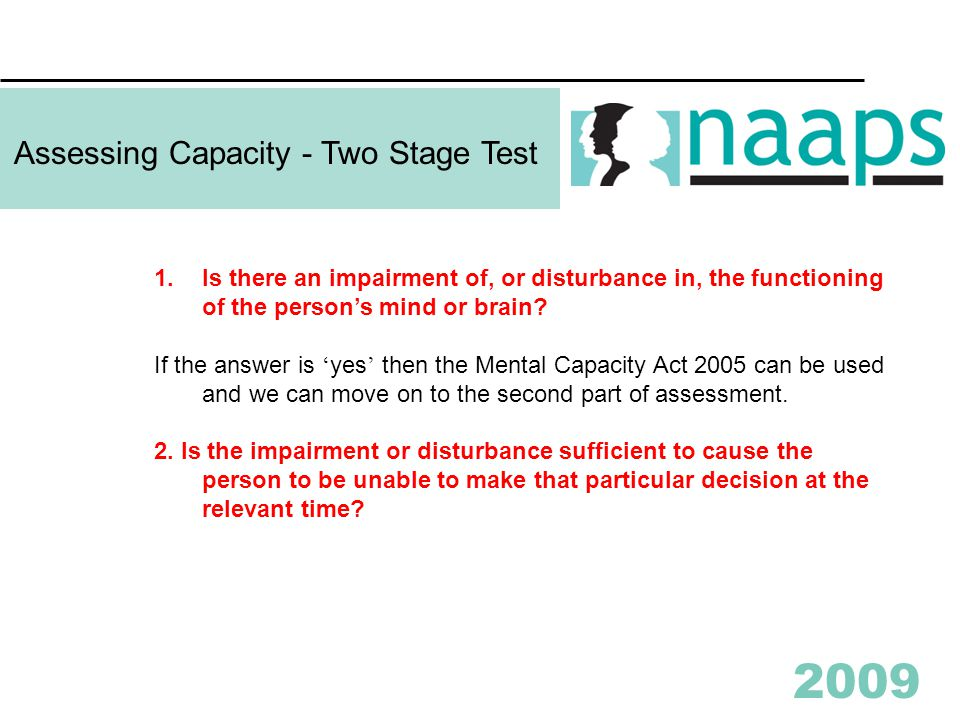 2009 Assessing Capacity - Two Stage Test 1.Is there an impairment of, or disturbance in, the functioning of the person's mind or brain.