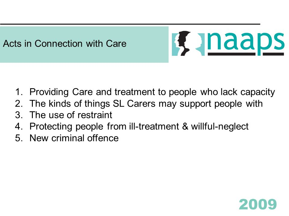 2009 Acts in Connection with Care 1.Providing Care and treatment to people who lack capacity 2.The kinds of things SL Carers may support people with 3.The use of restraint 4.Protecting people from ill-treatment & willful-neglect 5.New criminal offence