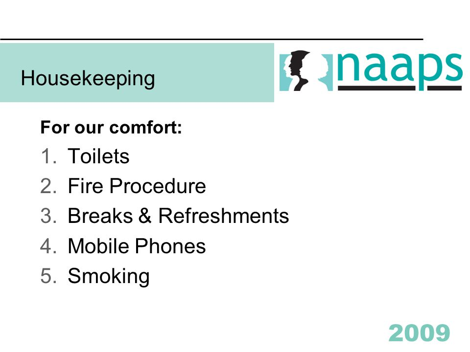2009 Housekeeping For our comfort: 1.Toilets 2.Fire Procedure 3.Breaks & Refreshments 4.Mobile Phones 5.Smoking