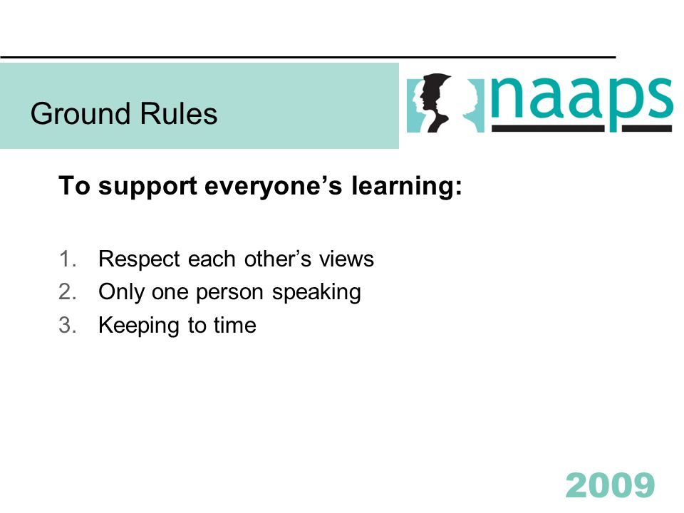 2009 Ground Rules To support everyone's learning: 1.Respect each other's views 2.Only one person speaking 3.Keeping to time