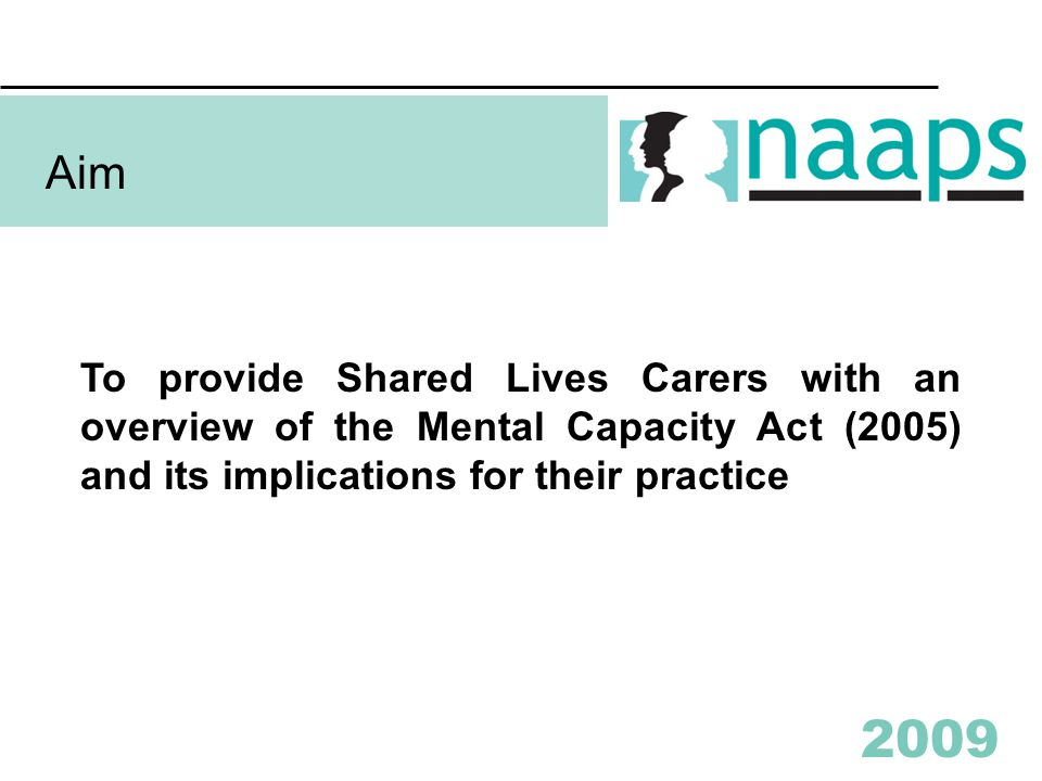 2009 Aim To provide Shared Lives Carers with an overview of the Mental Capacity Act (2005) and its implications for their practice