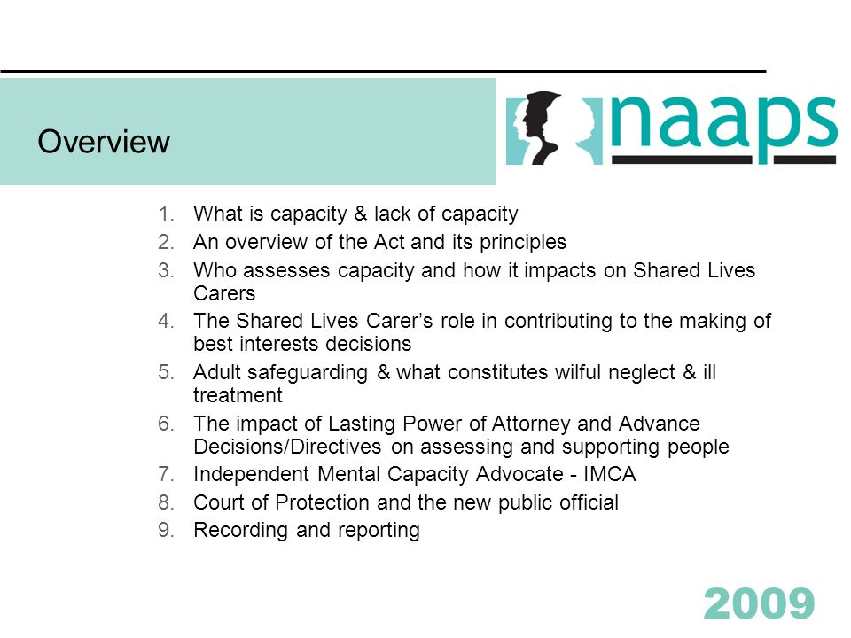 2009 Overview 1.What is capacity & lack of capacity 2.An overview of the Act and its principles 3.Who assesses capacity and how it impacts on Shared Lives Carers 4.The Shared Lives Carer's role in contributing to the making of best interests decisions 5.Adult safeguarding & what constitutes wilful neglect & ill treatment 6.The impact of Lasting Power of Attorney and Advance Decisions/Directives on assessing and supporting people 7.Independent Mental Capacity Advocate - IMCA 8.Court of Protection and the new public official 9.Recording and reporting