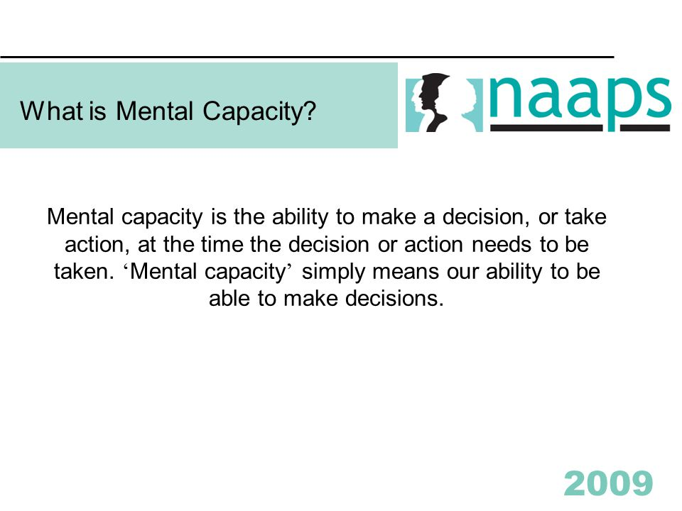 2009 Mental capacity is the ability to make a decision, or take action, at the time the decision or action needs to be taken.