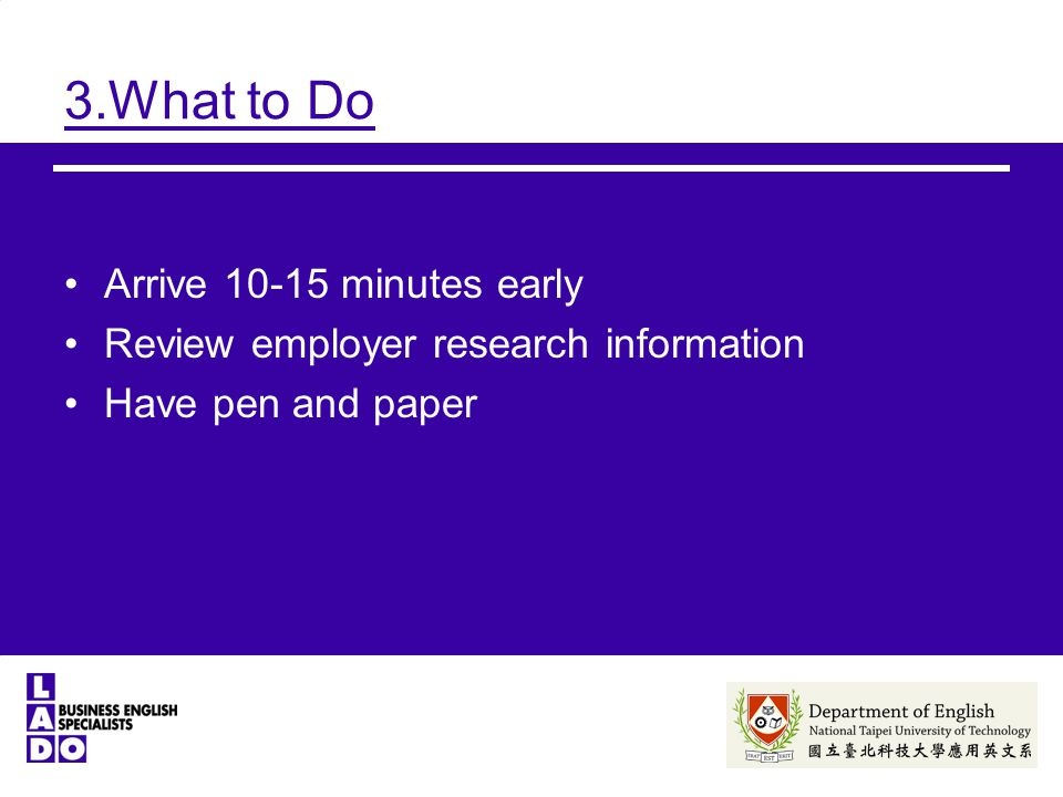 3.What to Do Arrive minutes early Review employer research information Have pen and paper