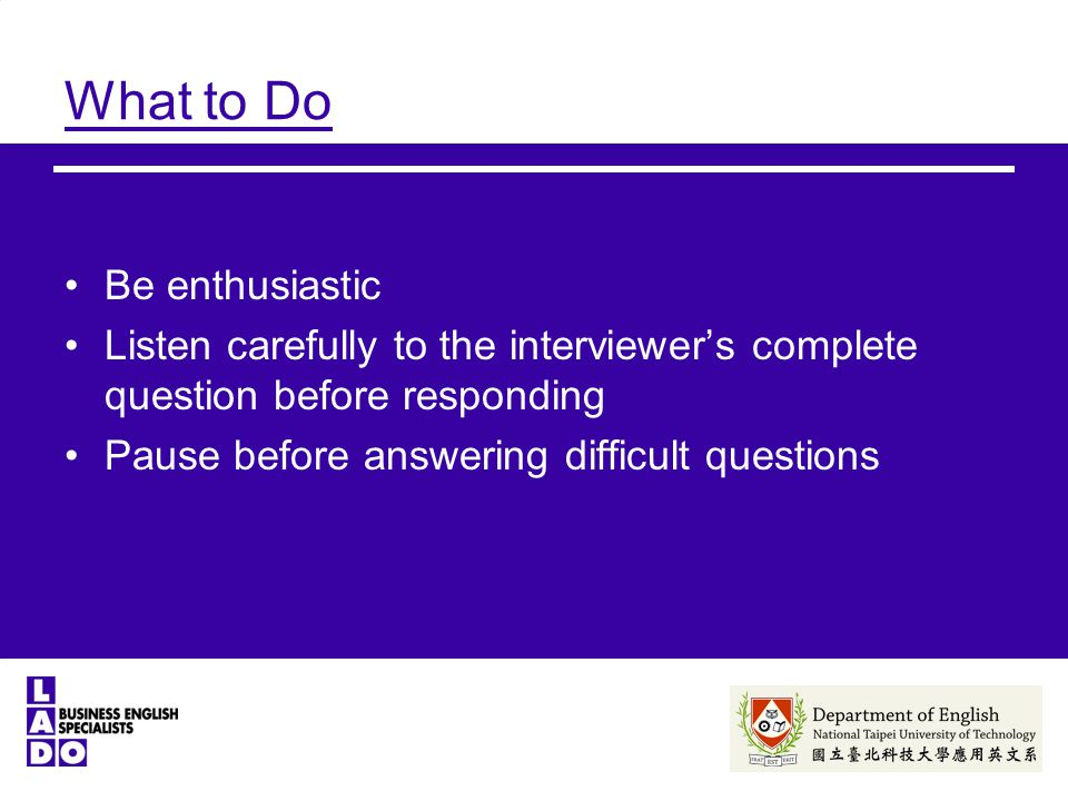 What to Do Be enthusiastic Listen carefully to the interviewer's complete question before responding Pause before answering difficult questions