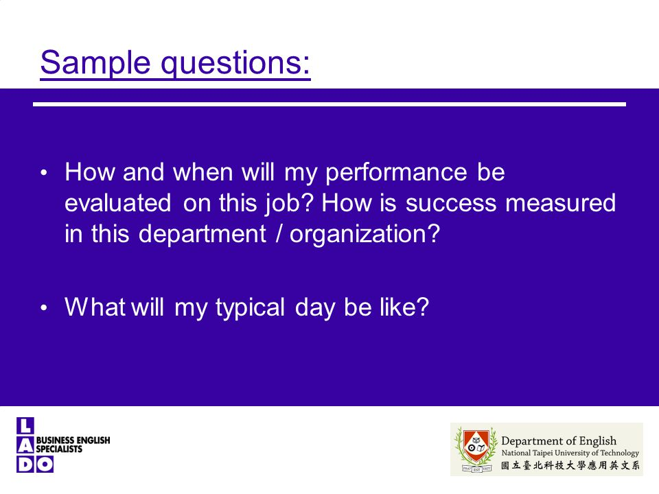 Sample questions: How and when will my performance be evaluated on this job.