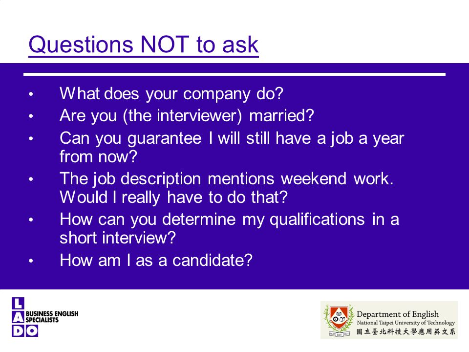 Questions NOT to ask What does your company do. Are you (the interviewer) married.