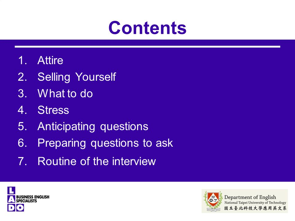 Contents 1.Attire 2.Selling Yourself 3.What to do 4.Stress 5.Anticipating questions 6.Preparing questions to ask 7.Routine of the interview