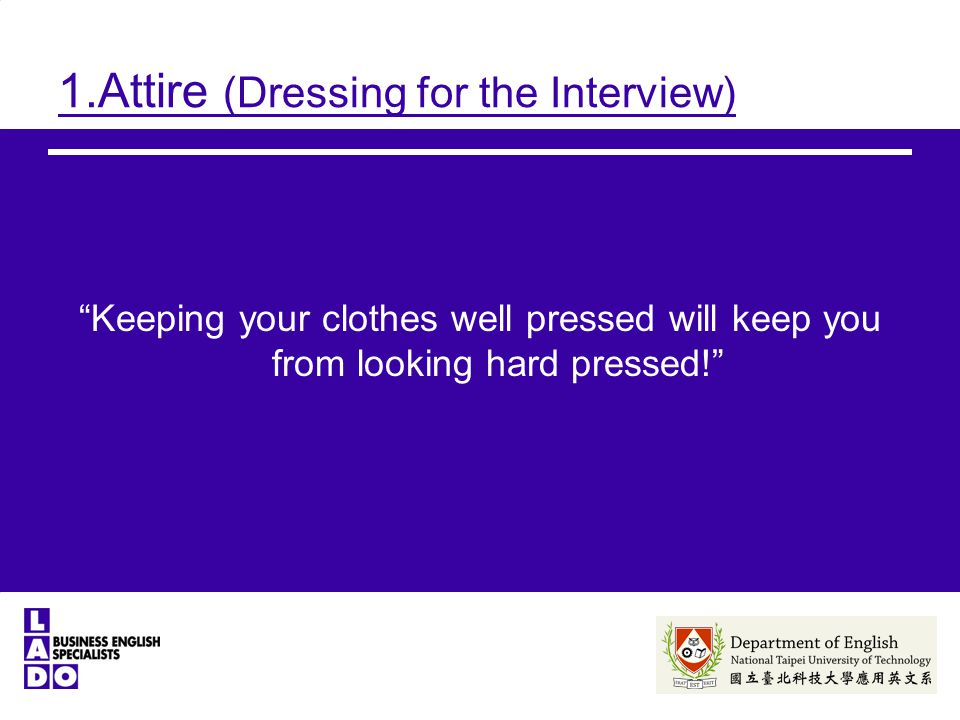 1.Attire (Dressing for the Interview) Keeping your clothes well pressed will keep you from looking hard pressed!